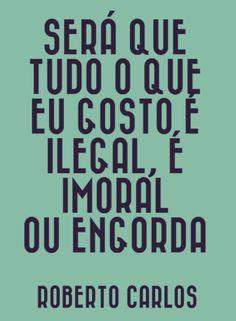 ilegal, imoral ou engorda - roberto carlos