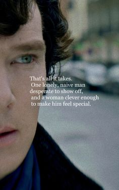 """""""That's all it takes. One lonely, naive man desperate to show off, and a woman clever enough to make him feel special."""" - Mycroft to Sherlock about being bested by Irene Adler (A Scandal in Belgravia Sherlock Holmes Quotes, Benedict Cumberbatch Sherlock, Sherlock John, Watson Sherlock, Jim Moriarty, Sherlock Poster, Mycroft Holmes, Mrs Hudson, Sherlolly"""