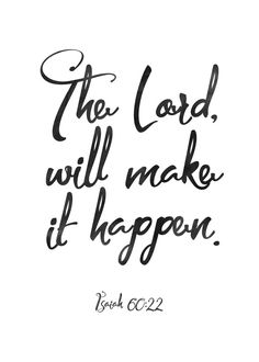 The Lord will make it happen Isaiah 60:22  How hard it can be to trust in God's timing. We are a people who want it and we want it now! Sometimes it seems as if we are not even on God's clock. Yet, there is never a time in which He is not aware of the desires of our hearts. When we remain hopeful, despite our waiting, God rewards us with renewed strength. Let this print be your reminder that the Lord will make it happen. #makeithappen