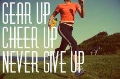 gear up, cheer up, never give up!