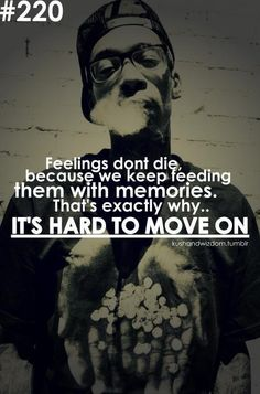 Feelings don't die because we keep feeding them with memories. That's exactly why it's hard to move on. -Wiz Khalifa