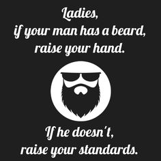 Ladies, if your man has a beard, raise your hand. If he doesn't, raise your standards. #beard #quote