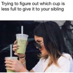 Kylie Jenner trying to figure out which cup is less full to give it to your sibling. - Funny Sibling Memes Its National Sibling Day! We have rounded up the best sibling memes for sharing. Brother memes, sister memes - both nice and not so nice! Memes Humor, True Memes, Crazy Funny Memes, Really Funny Memes, Stupid Funny Memes, Funny Tweets, Funny Laugh, Funny Relatable Memes, Funny Quotes
