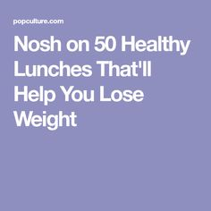 Nosh on 50 Healthy Lunches That'll Help You Lose Weight