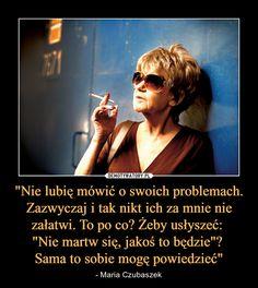 """""""Nie lubię mówić o swoich problemach. Zazwyczaj i tak nikt ich za mnie nie załatwi. To po co? Żeby usłyszeć: """"Nie martw się, jakoś to będzie""""? Sama to sobie mogę powiedzieć"""" – - Maria Czubaszek"""