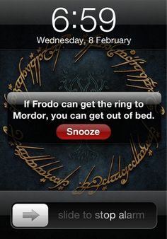If Frodo can get the ring to Mordor, you can get out of bed. Hahaha!