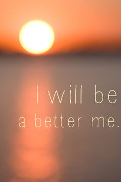 I will be a better me.