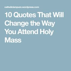 10 Quotes That Will Change the Way You Attend Holy Mass