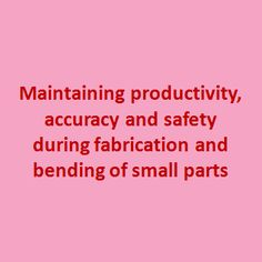 A press brake has small parts which needs varied approach during design and fabrication. One part may be produced in large quant while accurate design specification is not much considered.