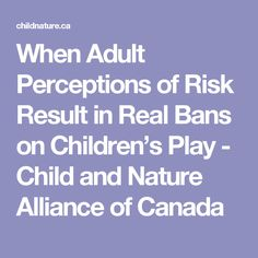 When Adult Perceptions of Risk Result in Real Bans on Children's Play - Child and Nature Alliance of Canada