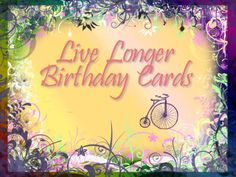 Live longer birthday cards. A thoughtful Birthday Card is a loving gift. It blesses twice: both the giver and the receiver. Blessings like this are good for your health!