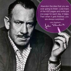 """Abandon the idea that you are going to finish. Lose track of the 400 pages and write just one page for each day, it helps. Then when it gets finished, you are always surprised."" --John Steinbeck"