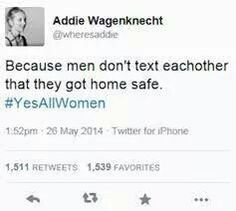We are taught to fear EVERYTHING when we are alone. Men are not. #YesAllWomen
