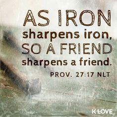 As iron sharpens iron, so a friend sharpens a friend. | Proverbs 27:17