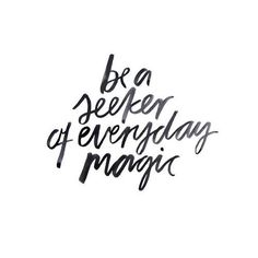 Be a seeker of every day magic
