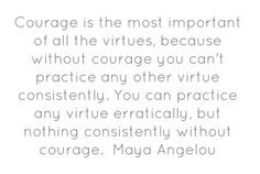 Courage is the most important of all the virtues, because...