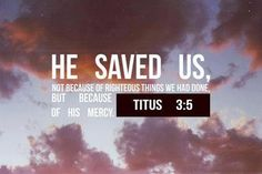 Titus 3:5 he saved us, not because of righteous things we had done, but because of his mercy. He saved us through the washing of rebirth and renewal by the Holy Spirit,