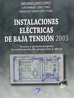 Instalaciones eléctricas de baja tensión-2003 : teoría y práctica para la realización de proyectos y obras / Antonio López López, Luis Manuel López Toro, Fco. Javier López Toro
