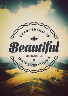 Everything is beautiful but beautiful isn't evertuhing
