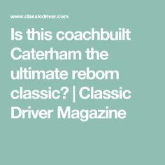 Is this coachbuilt Caterham the ultimate reborn classic? | Classic Driver Magazine