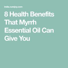 8 Health Benefits That Myrrh Essential Oil Can Give You