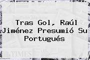 http://tecnoautos.com/wp-content/uploads/imagenes/tendencias/thumbs/tras-gol-raul-jimenez-presumio-su-portugues.jpg Raul Jimenez. Tras gol, Raúl Jiménez presumió su portugués, Enlaces, Imágenes, Videos y Tweets - http://tecnoautos.com/actualidad/raul-jimenez-tras-gol-raul-jimenez-presumio-su-portugues/