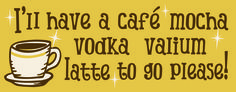 I'll have a cafe mocha vodka valium latte to go please! Sign