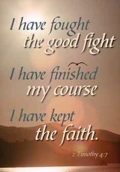 """The race isn't to the swift, nor the battle to the strong, but to the one endures well with courage, who valiantly fights for honor, virtue, uprightness, integrity, truth, holiness, and in doing good to all men… until in the end, he may say with gladness: """"I have fought a good fight, I have finished my course, I have kept the faith"""" (2 Timothy 4:7)."""