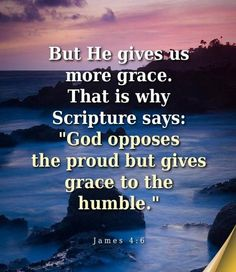 God opposes the proud but gives grace to the humble.