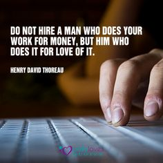 Do not hire a man who does your work for money, but him who does it for love of it.  ~Henry David Thoreau