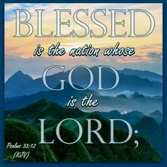 Blessed is the nation whose God is the Lord. ....Amen!