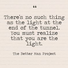 """There's no such thing as the light at the end of the tunnel. You must realize that you are the light."" The Better Man Project - Quotes You Need to Hear if You're Having a Bad Week - Photos"