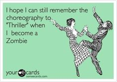 """I hope I can still remember the choreography to """"Thriller"""" when I become a Zombie."""