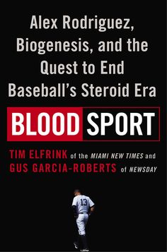 BLOOD SPORT by Tim Elfrink -- The definitive and dramatic story of the Alex Rodriguez and Biogenesis scandal, written by the reporters who broke and covered the story.