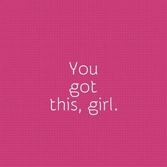 you got this, girl