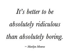 """""""it's better to be absolutely ridiculous than absolutely boring"""" Marilyn Monroe #quote"""