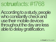 According to a study, people who constantly check and use their mobile devices throughout the day are less able to delay gratification.