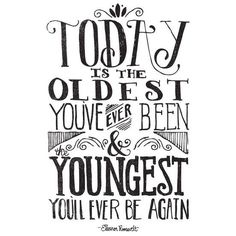 Today is the oldest you've ever been and the youngest you'll ever be again.  Eleanor Roosevelt.