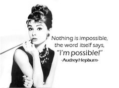 """Nothing is impossible,the word itself says,""""I'm possible!""""  -Audrey Hepburn-  from Inspiration Station's Quotes channel"""