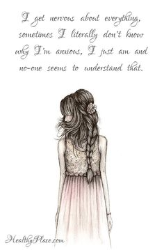 Quote on anxiety: I get nervous about everything, sometimes I literally dont know why Im anxious, I just am and no-one seems to understand that. www.HealthyPlace.com