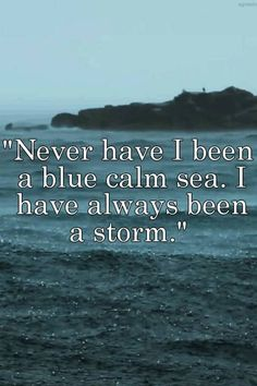"""""""""""Never have I been a blue calm sea. I have always been a storm."""" """""""