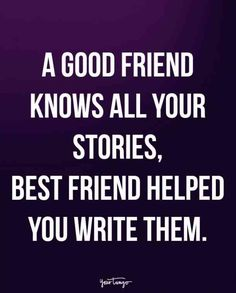 """A good friend knows all your stories, best friend helped you write them."""