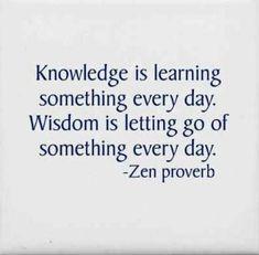 Conocimiento es aprender algo nuevo cada día. Sabiduría es dejar ir algo cada día. -Proverbio Zen