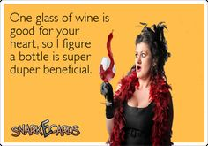 One glass of wine is good for your heart, so I figure a bottle is super duper beneficial.