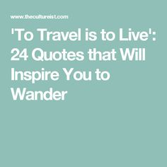 'To Travel is to Live': 24 Quotes that Will Inspire You to Wander
