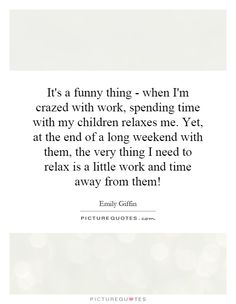 It's a funny thing - when I'm crazed with work, spending time with my children relaxes me. Yet, at the end of a long weekend with them, the very thing I need to relax is a little work and time away from them!. Picture Quotes.