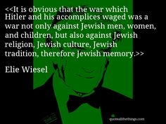 Elie Wiesel - quote-It is obvious that the war which Hitler and his accomplices waged was a war not only against Jewish men, women, and children, but also against Jewish religion, Jewish culture, Jewish tradition, therefore Jewish memory.Source: quoteallthethings.com #ElieWiesel #quote #quotation #aphorism #quoteallthethings