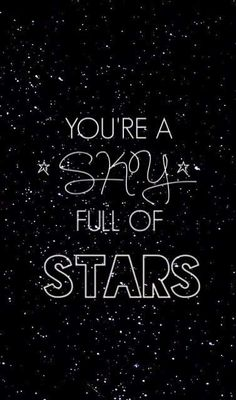 pinterest: ♚@anna golde♚  You're a sky! You're a sky full of stars. ......!!!! I love this song.......