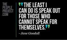 The least I can do is speak out for those who cannot speak for themselves. - Jane Goodall http://www.thepeopleproject.com/share-a-quote.php