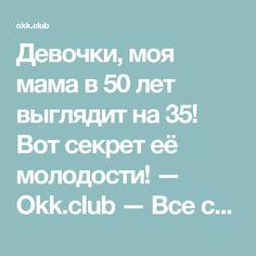 Девочки, моя мама в 50 лет выглядит на 35! Вот секрет её молодости! — Okk.club — Все самое интересное